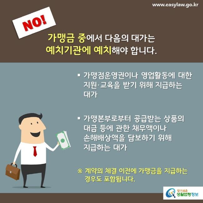 NO! 가맹금 중에서 다음의 대가는 예치기관에 예치해야 합니다. 가맹점운영권이나 영업활동에 대한 지원·교육을 받기 위해 지급하는 대가 가맹본부로부터 공급받는 상품의  대금 등에 관한 채무액이나 손해배상액을 담보하기 위해 지급하는 대가 ※ 계약의 체결 이전에 가맹금을 지급하는 경우도 포함됩니다.